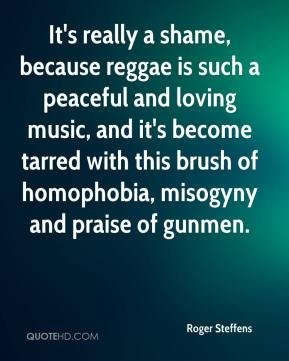It's really a shame, because reggae is such a peaceful and loving music, and it's become tarred with this brush of homophobia, misogyny and praise of gunmen.