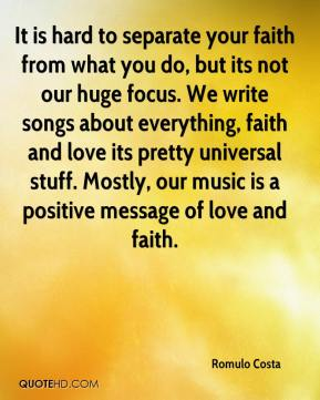 Romulo Costa  - It is hard to separate your faith from what you do, but its not our huge focus. We write songs about everything, faith and love its pretty universal stuff. Mostly, our music is a positive message of love and faith.