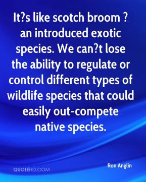 Ron Anglin  - It?s like scotch broom ? an introduced exotic species. We can?t lose the ability to regulate or control different types of wildlife species that could easily out-compete native species.