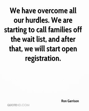 Ron Garrison  - We have overcome all our hurdles. We are starting to call families off the wait list, and after that, we will start open registration.