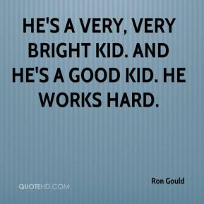 Ron Gould  - He's a very, very bright kid. And he's a good kid. He works hard.