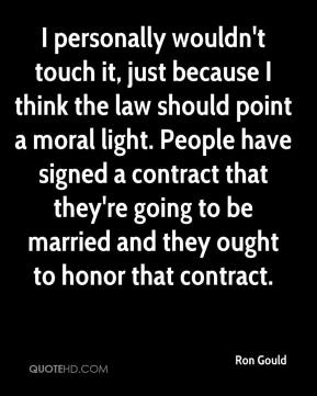 Ron Gould  - I personally wouldn't touch it, just because I think the law should point a moral light. People have signed a contract that they're going to be married and they ought to honor that contract.