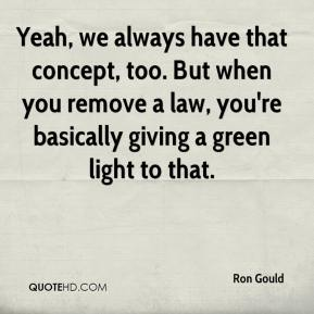 Ron Gould  - Yeah, we always have that concept, too. But when you remove a law, you're basically giving a green light to that.