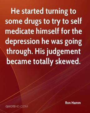 Ron Hamm  - He started turning to some drugs to try to self medicate himself for the depression he was going through. His judgement became totally skewed.