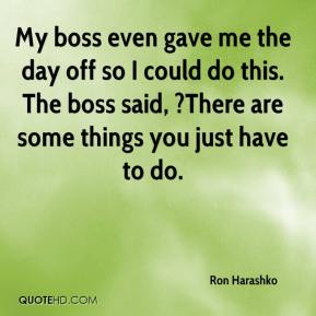 Ron Harashko  - My boss even gave me the day off so I could do this. The boss said, ?There are some things you just have to do.