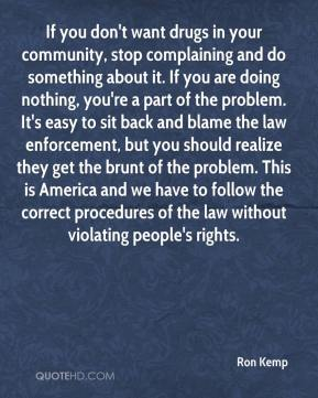 Ron Kemp  - If you don't want drugs in your community, stop complaining and do something about it. If you are doing nothing, you're a part of the problem. It's easy to sit back and blame the law enforcement, but you should realize they get the brunt of the problem. This is America and we have to follow the correct procedures of the law without violating people's rights.