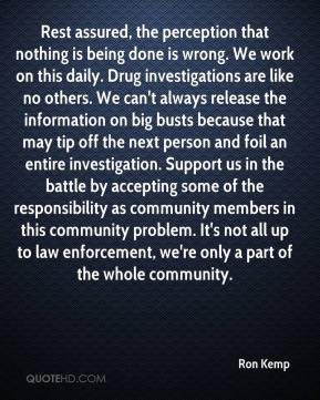 Rest assured, the perception that nothing is being done is wrong. We work on this daily. Drug investigations are like no others. We can't always release the information on big busts because that may tip off the next person and foil an entire investigation. Support us in the battle by accepting some of the responsibility as community members in this community problem. It's not all up to law enforcement, we're only a part of the whole community.