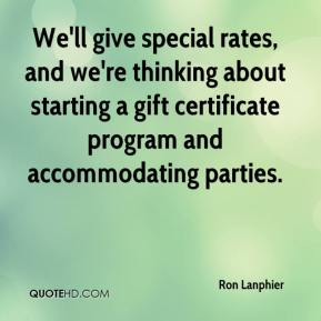 Ron Lanphier  - We'll give special rates, and we're thinking about starting a gift certificate program and accommodating parties.