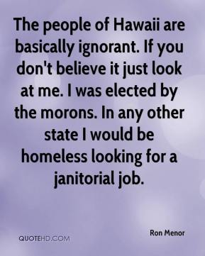 Ron Menor  - The people of Hawaii are basically ignorant. If you don't believe it just look at me. I was elected by the morons. In any other state I would be homeless looking for a janitorial job.