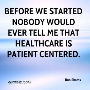 Ron Simms  - Before we started nobody would ever tell me that healthcare is patient centered.