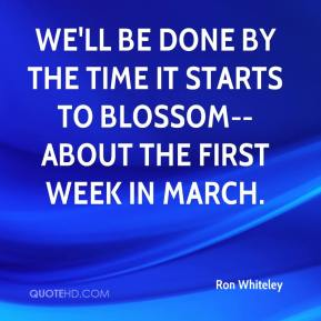 Ron Whiteley  - We'll be done by the time it starts to blossom--about the first week in March.