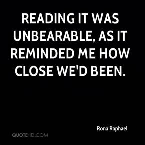 Rona Raphael  - Reading it was unbearable, as it reminded me how close we'd been.
