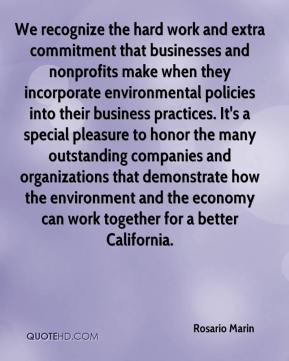 Rosario Marin  - We recognize the hard work and extra commitment that businesses and nonprofits make when they incorporate environmental policies into their business practices. It's a special pleasure to honor the many outstanding companies and organizations that demonstrate how the environment and the economy can work together for a better California.