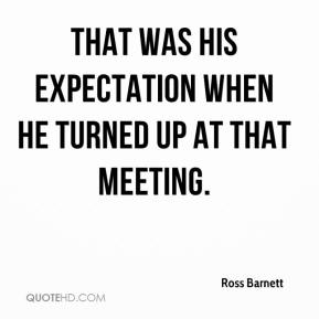 That was his expectation when he turned up at that meeting.