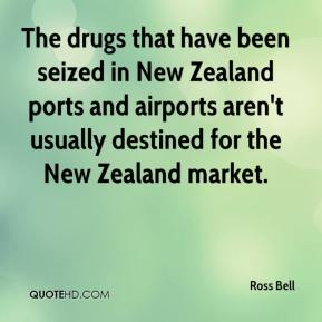 Ross Bell  - The drugs that have been seized in New Zealand ports and airports aren't usually destined for the New Zealand market.