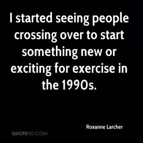 Roxanne Larcher  - I started seeing people crossing over to start something new or exciting for exercise in the 1990s.