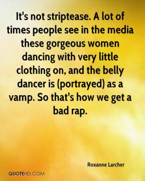 Roxanne Larcher  - It's not striptease. A lot of times people see in the media these gorgeous women dancing with very little clothing on, and the belly dancer is (portrayed) as a vamp. So that's how we get a bad rap.