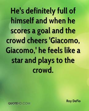 Roy DeFio  - He's definitely full of himself and when he scores a goal and the crowd cheers 'Giacomo, Giacomo,' he feels like a star and plays to the crowd.