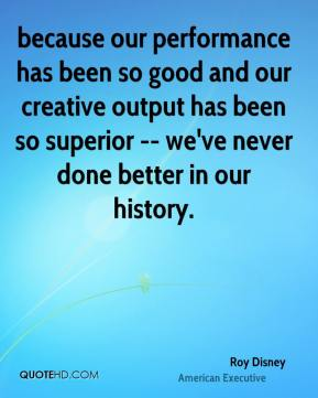 Roy Disney  - because our performance has been so good and our creative output has been so superior -- we've never done better in our history.