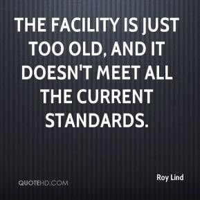 Roy Lind  - The facility is just too old, and it doesn't meet all the current standards.