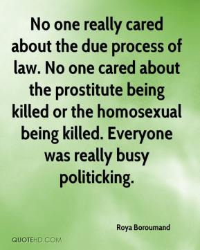 Roya Boroumand  - No one really cared about the due process of law. No one cared about the prostitute being killed or the homosexual being killed. Everyone was really busy politicking.