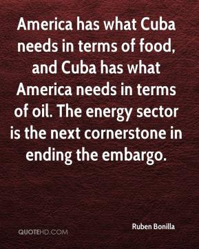 Ruben Bonilla  - America has what Cuba needs in terms of food, and Cuba has what America needs in terms of oil. The energy sector is the next cornerstone in ending the embargo.