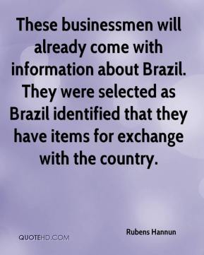 Rubens Hannun  - These businessmen will already come with information about Brazil. They were selected as Brazil identified that they have items for exchange with the country.