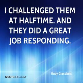 Rudy Grandbois  - I challenged them at halftime. And they did a great job responding.
