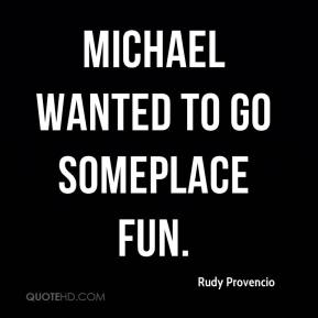 Rudy Provencio  - Michael wanted to go someplace fun.