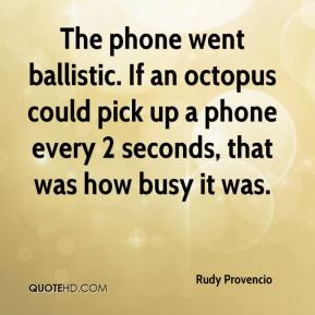 Rudy Provencio  - The phone went ballistic. If an octopus could pick up a phone every 2 seconds, that was how busy it was.