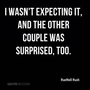 RueNell Rush  - I wasn't expecting it, and the other couple was surprised, too.