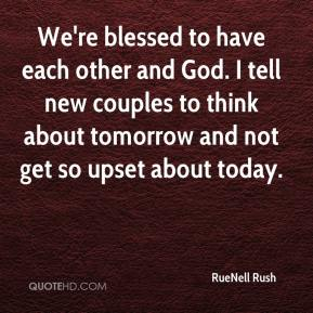 RueNell Rush  - We're blessed to have each other and God. I tell new couples to think about tomorrow and not get so upset about today.