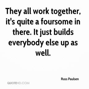Russ Paulsen  - They all work together, it's quite a foursome in there. It just builds everybody else up as well.