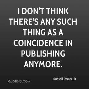 Russell Perreault  - I don't think there's any such thing as a coincidence in publishing anymore.