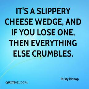 Rusty Bishop  - It's a slippery cheese wedge, and if you lose one, then everything else crumbles.