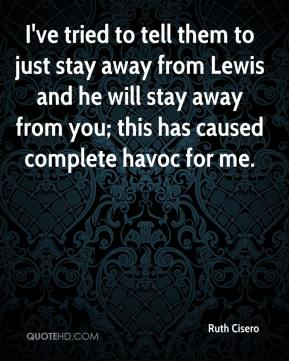 Ruth Cisero  - I've tried to tell them to just stay away from Lewis and he will stay away from you; this has caused complete havoc for me.