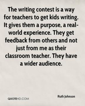 Ruth Johnson  - The writing contest is a way for teachers to get kids writing. It gives them a purpose, a real-world experience. They get feedback from others and not just from me as their classroom teacher. They have a wider audience.