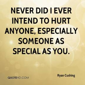 Ryan Cushing  - Never did I ever intend to hurt anyone, especially someone as special as you.