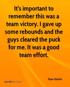 Ryan Daniels  - It's important to remember this was a team victory. I gave up some rebounds and the guys cleared the puck for me. It was a good team effort.