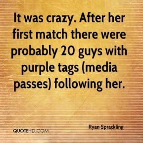It was crazy. After her first match there were probably 20 guys with purple tags (media passes) following her.
