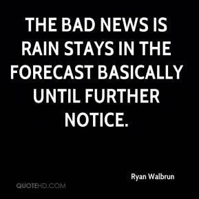 Ryan Walbrun  - The bad news is rain stays in the forecast basically until further notice.