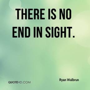 Ryan Walbrun  - There is no end in sight.