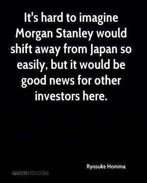 Ryosuke Homma  - It's hard to imagine Morgan Stanley would shift away from Japan so easily, but it would be good news for other investors here.