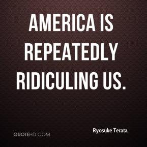 Ryosuke Terata  - America is repeatedly ridiculing us.