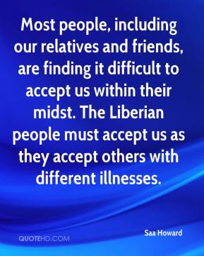Most people, including our relatives and friends, are finding it difficult to accept us within their midst. The Liberian people must accept us as they accept others with different illnesses.