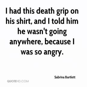Sabrina Bartlett  - I had this death grip on his shirt, and I told him he wasn't going anywhere, because I was so angry.