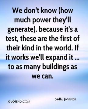 Sadhu Johnston  - We don't know (how much power they'll generate), because it's a test, these are the first of their kind in the world. If it works we'll expand it ... to as many buildings as we can.