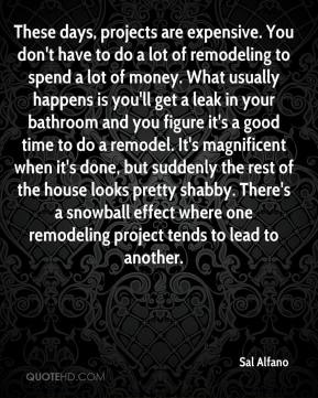 Sal Alfano  - These days, projects are expensive. You don't have to do a lot of remodeling to spend a lot of money. What usually happens is you'll get a leak in your bathroom and you figure it's a good time to do a remodel. It's magnificent when it's done, but suddenly the rest of the house looks pretty shabby. There's a snowball effect where one remodeling project tends to lead to another.
