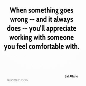 Sal Alfano  - When something goes wrong -- and it always does -- you'll appreciate working with someone you feel comfortable with.