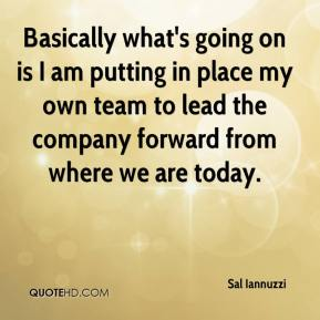 Sal Iannuzzi  - Basically what's going on is I am putting in place my own team to lead the company forward from where we are today.